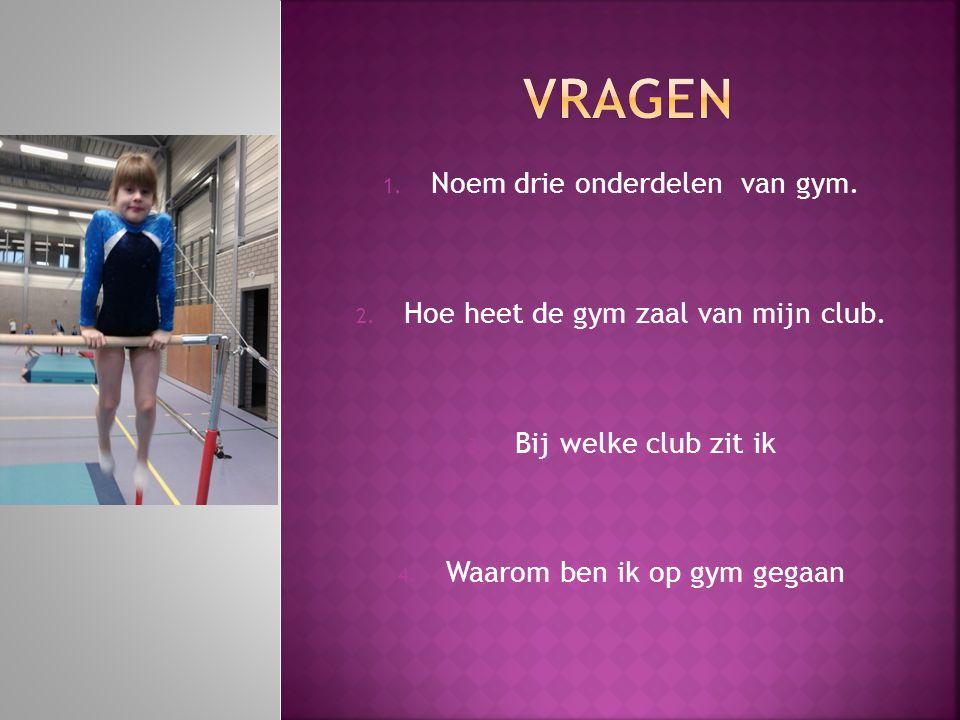 1. Noem drie onderdelen van gym. 2. Hoe heet de gym zaal van mijn club. 3. Bij welke club zit ik 4. Waarom ben ik op gym gegaan
