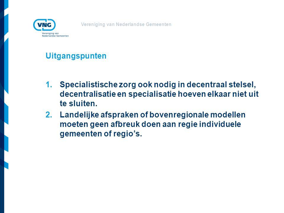 Vereniging van Nederlandse Gemeenten Uitgangspunten 1.Specialistische zorg ook nodig in decentraal stelsel, decentralisatie en specialisatie hoeven el