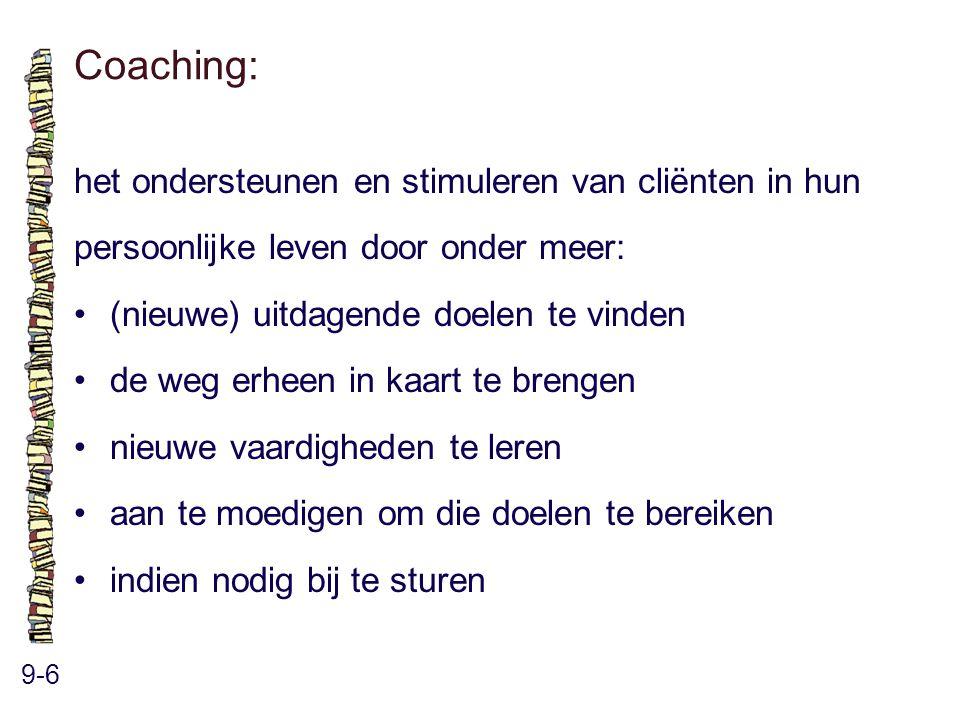Coaching: 9-6 het ondersteunen en stimuleren van cliënten in hun persoonlijke leven door onder meer: (nieuwe) uitdagende doelen te vinden de weg erheen in kaart te brengen nieuwe vaardigheden te leren aan te moedigen om die doelen te bereiken indien nodig bij te sturen