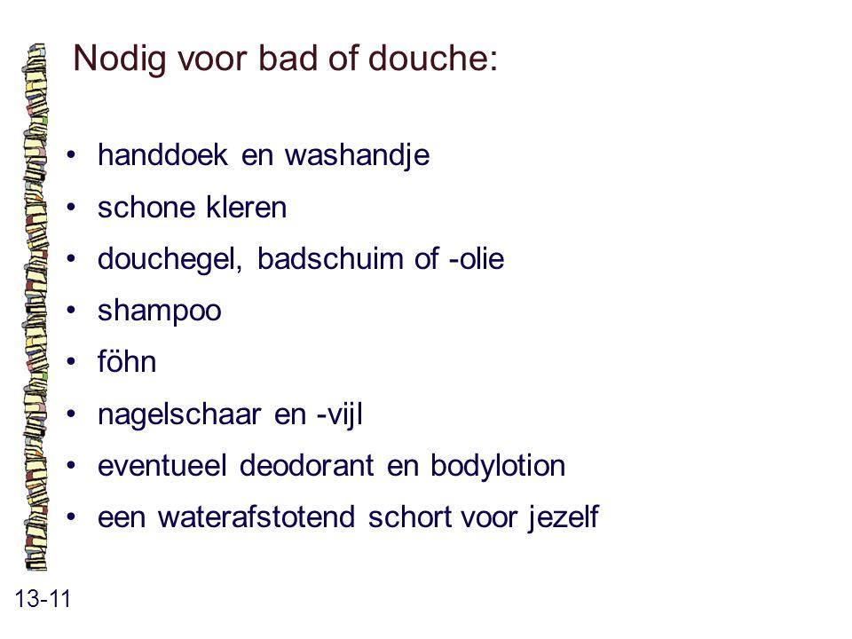 Nodig voor bad of douche: 13-11 handdoek en washandje schone kleren douchegel, badschuim of -olie shampoo föhn nagelschaar en -vijl eventueel deodorant en bodylotion een waterafstotend schort voor jezelf