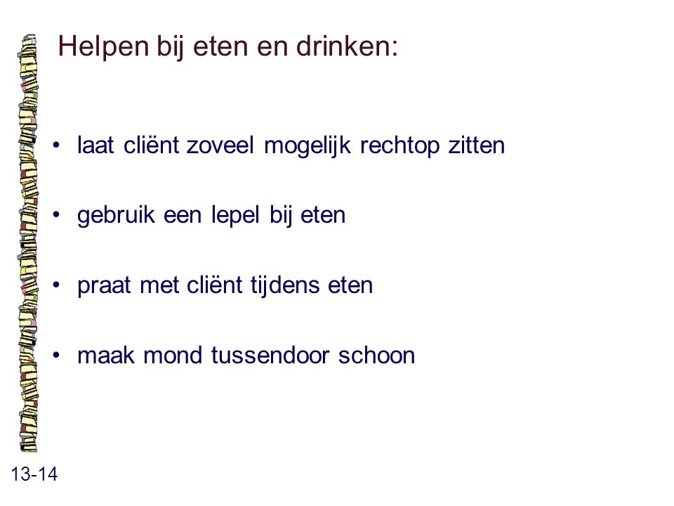 Helpen bij eten en drinken: 13-14 laat cliënt zoveel mogelijk rechtop zitten gebruik een lepel bij eten praat met cliënt tijdens eten maak mond tussendoor schoon