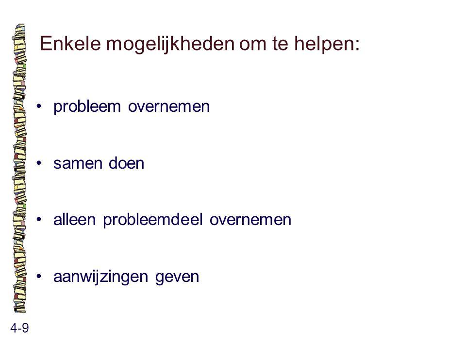 Enkele mogelijkheden om te helpen: 4-9 probleem overnemen samen doen alleen probleemdeel overnemen aanwijzingen geven
