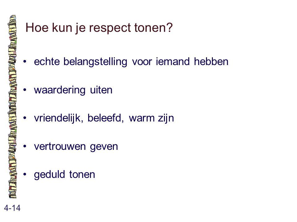 Hoe kun je respect tonen? 4-14 echte belangstelling voor iemand hebben waardering uiten vriendelijk, beleefd, warm zijn vertrouwen geven geduld tonen