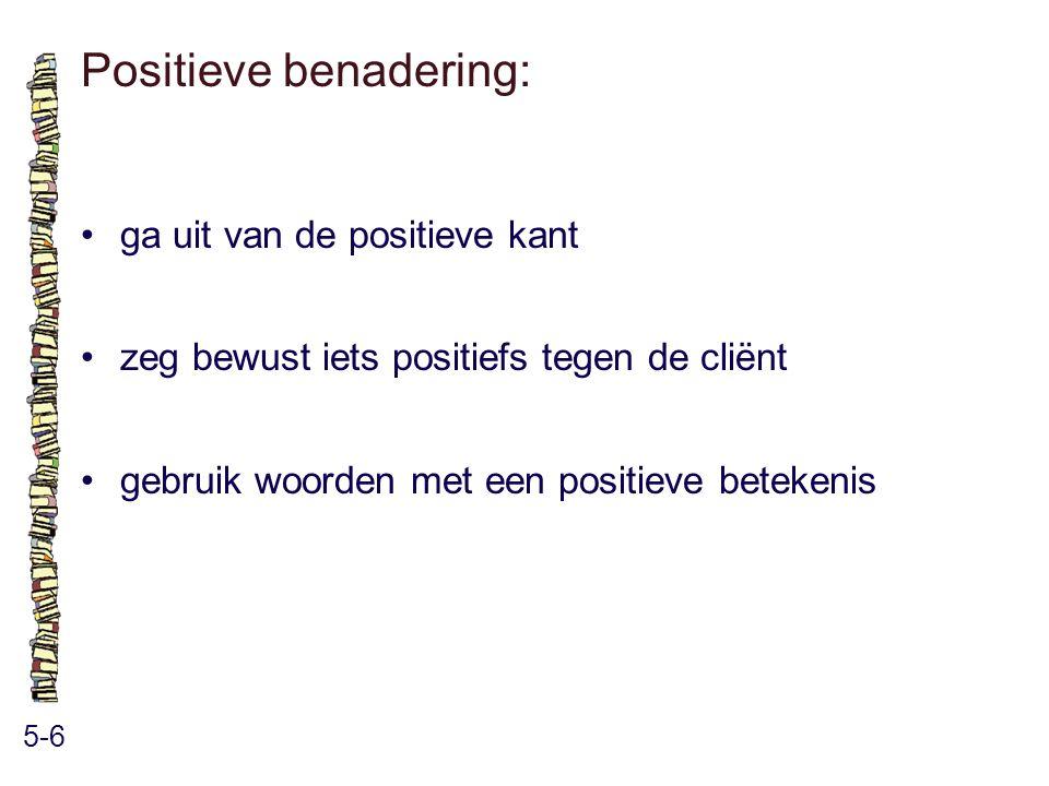 Positieve benadering: 5-6 ga uit van de positieve kant zeg bewust iets positiefs tegen de cliënt gebruik woorden met een positieve betekenis