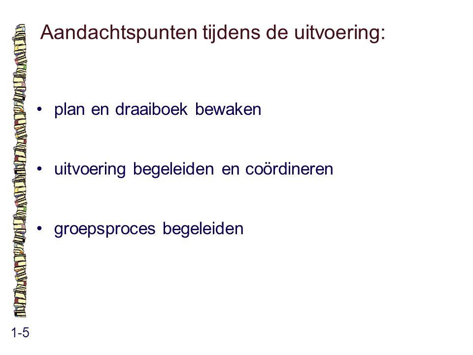 Aandachtspunten tijdens de uitvoering: 1-5 plan en draaiboek bewaken uitvoering begeleiden en coördineren groepsproces begeleiden