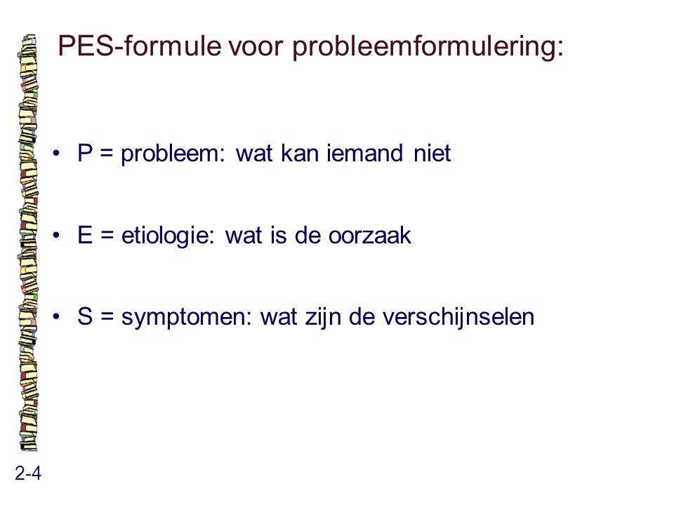 PES-formule voor probleemformulering: 2-4 P = probleem: wat kan iemand niet E = etiologie: wat is de oorzaak S = symptomen: wat zijn de verschijnselen