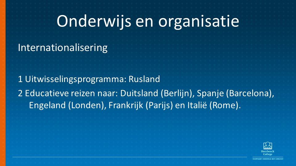 Onderwijs en organisatie Internationalisering 1 Uitwisselingsprogramma: Rusland 2 Educatieve reizen naar: Duitsland (Berlijn), Spanje (Barcelona), Engeland (Londen), Frankrijk (Parijs) en Italië (Rome).