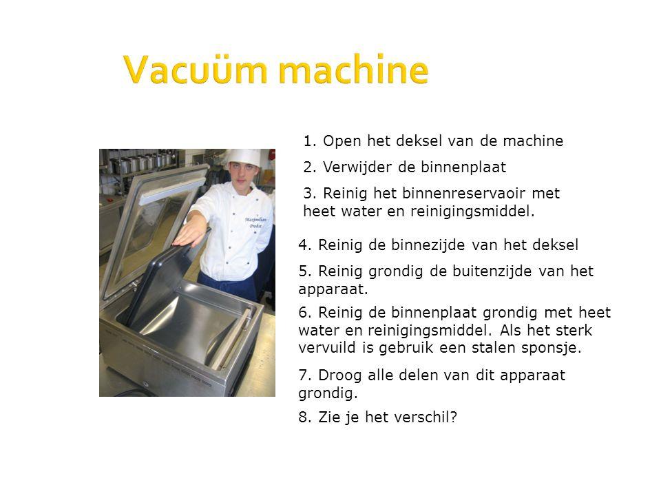 Vacuüm machine 1. Open het deksel van de machine 2. Verwijder de binnenplaat 3. Reinig het binnenreservaoir met heet water en reinigingsmiddel. 4. Rei
