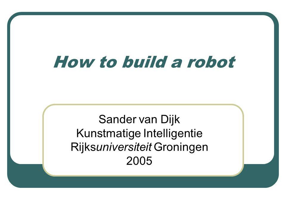 How to build a robot Sander van Dijk Kunstmatige Intelligentie Rijksuniversiteit Groningen 2005