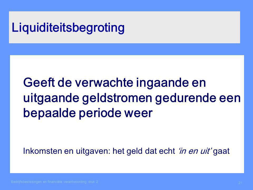 Bedrijfsbeslissingen en financiële verantwoording druk 2 21 Liquiditeitsbegroting Geeft de verwachte ingaande en uitgaande geldstromen gedurende een b
