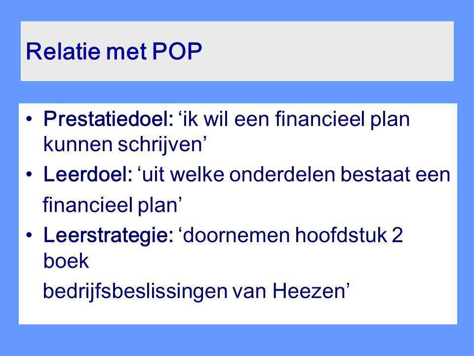Relatie met POP Prestatiedoel: 'ik wil een financieel plan kunnen schrijven' Leerdoel: 'uit welke onderdelen bestaat een financieel plan' Leerstrategi