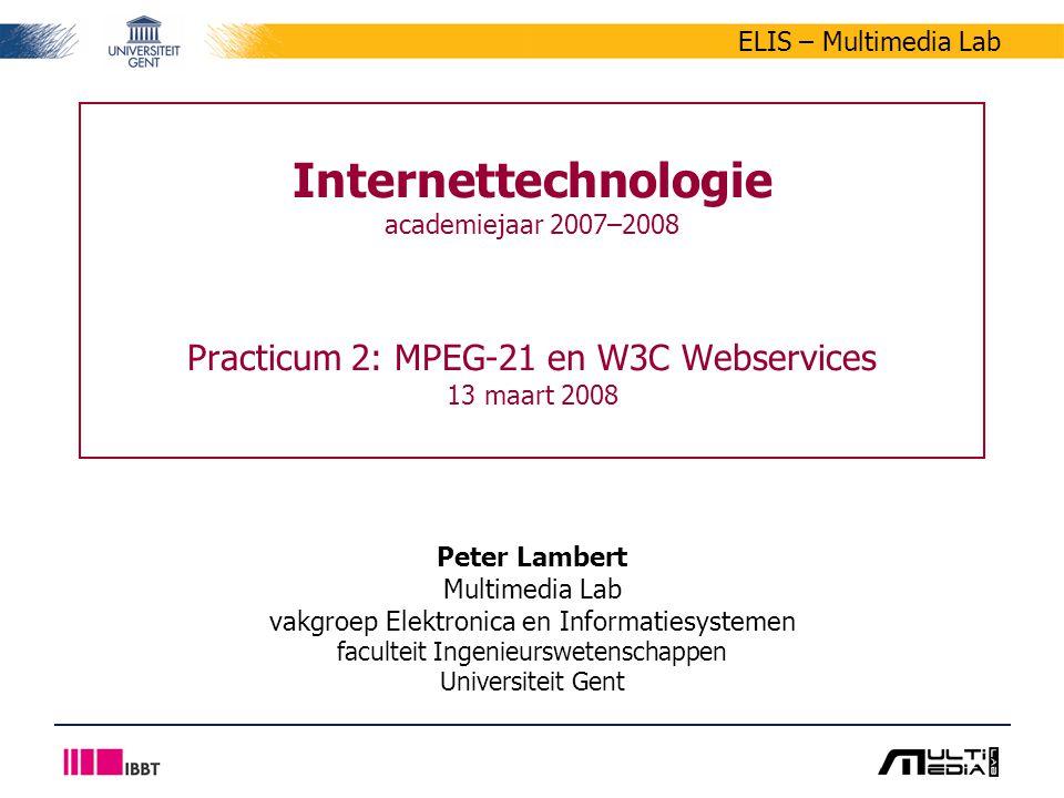 ELIS – Multimedia Lab Internettechnologie academiejaar 2007–2008 Practicum 2: MPEG-21 en W3C Webservices 13 maart 2008 Peter Lambert Multimedia Lab vakgroep Elektronica en Informatiesystemen faculteit Ingenieurswetenschappen Universiteit Gent