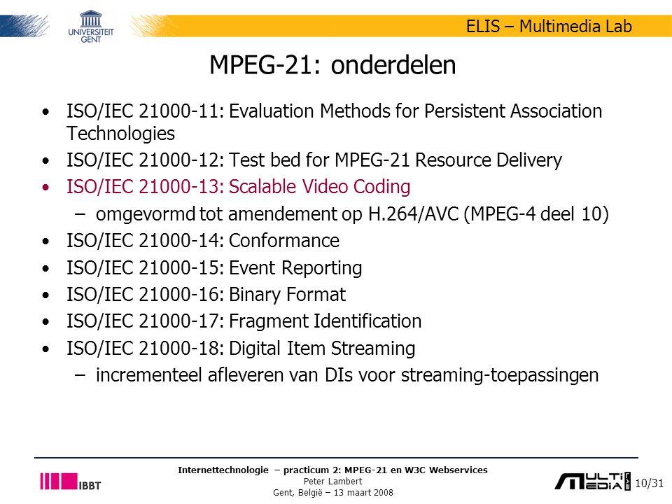 10/31 ELIS – Multimedia Lab Internettechnologie – practicum 2: MPEG-21 en W3C Webservices Peter Lambert Gent, België – 13 maart 2008 MPEG-21: onderdel