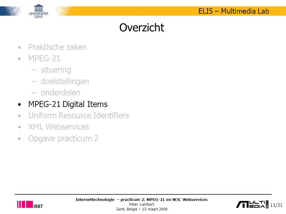11/31 ELIS – Multimedia Lab Internettechnologie – practicum 2: MPEG-21 en W3C Webservices Peter Lambert Gent, België – 13 maart 2008 Overzicht Praktische zaken MPEG-21 –situering –doelstellingen –onderdelen MPEG-21 Digital Items Uniform Resource Identifiers XML Webservices Opgave practicum 2