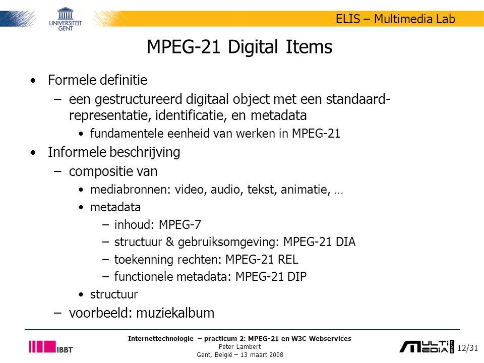 12/31 ELIS – Multimedia Lab Internettechnologie – practicum 2: MPEG-21 en W3C Webservices Peter Lambert Gent, België – 13 maart 2008 MPEG-21 Digital Items Formele definitie –een gestructureerd digitaal object met een standaard- representatie, identificatie, en metadata fundamentele eenheid van werken in MPEG-21 Informele beschrijving –compositie van mediabronnen: video, audio, tekst, animatie, … metadata –inhoud: MPEG-7 –structuur & gebruiksomgeving: MPEG-21 DIA –toekenning rechten: MPEG-21 REL –functionele metadata: MPEG-21 DIP structuur –voorbeeld: muziekalbum