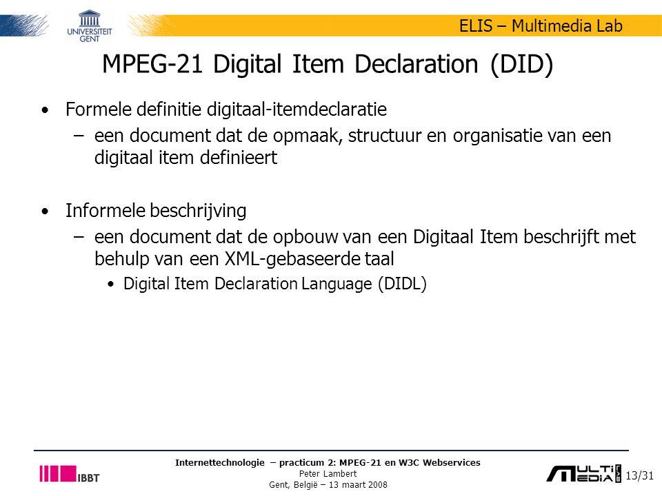 13/31 ELIS – Multimedia Lab Internettechnologie – practicum 2: MPEG-21 en W3C Webservices Peter Lambert Gent, België – 13 maart 2008 MPEG-21 Digital Item Declaration (DID) Formele definitie digitaal-itemdeclaratie –een document dat de opmaak, structuur en organisatie van een digitaal item definieert Informele beschrijving –een document dat de opbouw van een Digitaal Item beschrijft met behulp van een XML-gebaseerde taal Digital Item Declaration Language (DIDL)