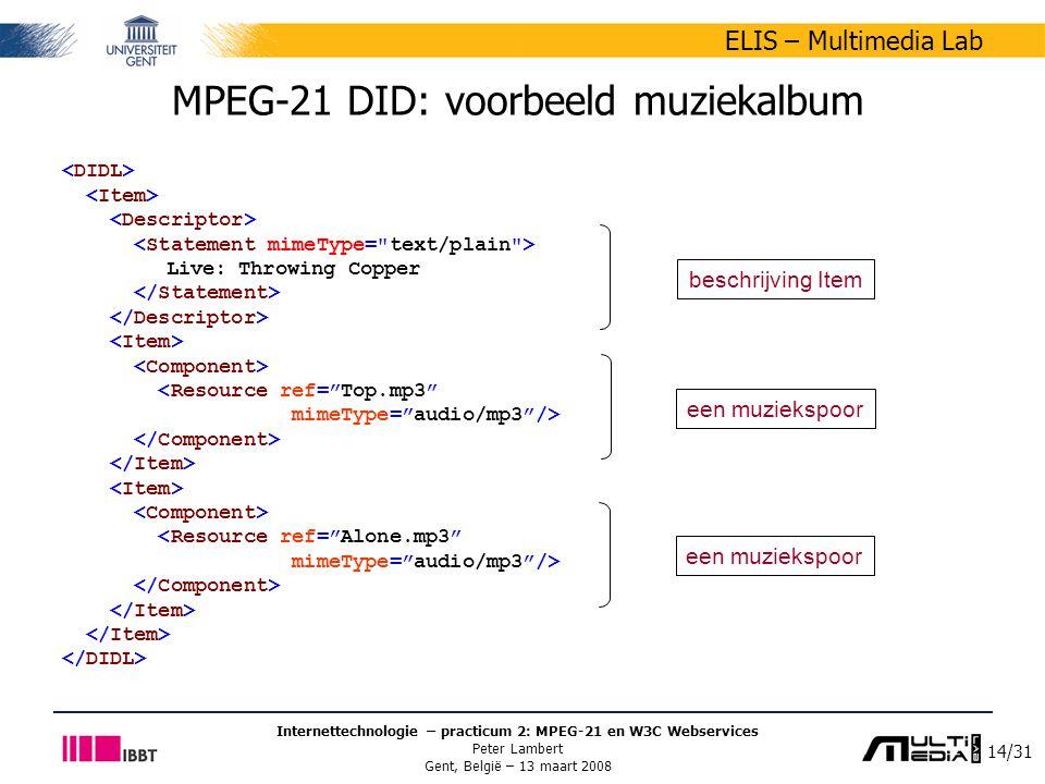 14/31 ELIS – Multimedia Lab Internettechnologie – practicum 2: MPEG-21 en W3C Webservices Peter Lambert Gent, België – 13 maart 2008 MPEG-21 DID: voorbeeld muziekalbum Live: Throwing Copper beschrijving Item een muziekspoor