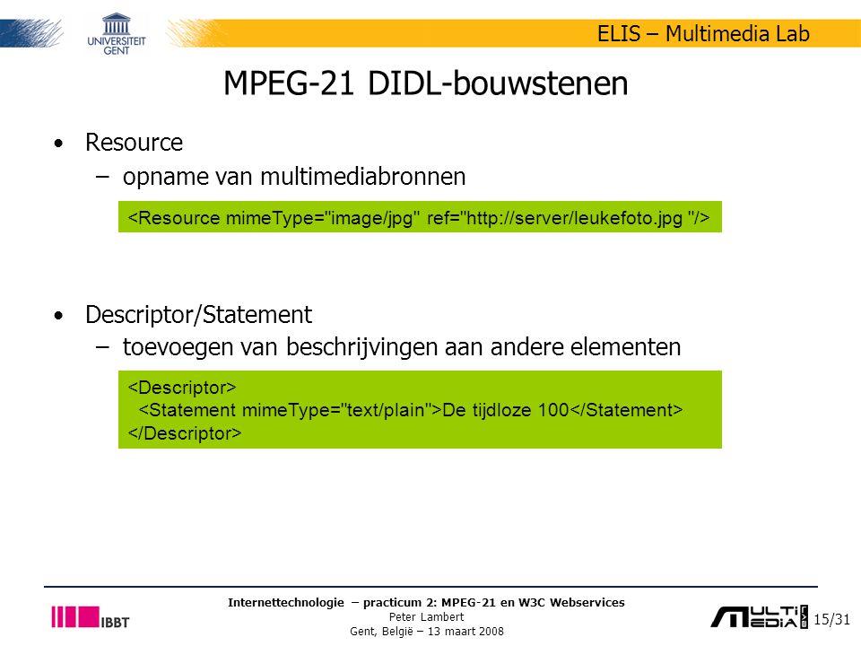 15/31 ELIS – Multimedia Lab Internettechnologie – practicum 2: MPEG-21 en W3C Webservices Peter Lambert Gent, België – 13 maart 2008 MPEG-21 DIDL-bouwstenen Resource –opname van multimediabronnen Descriptor/Statement –toevoegen van beschrijvingen aan andere elementen De tijdloze 100