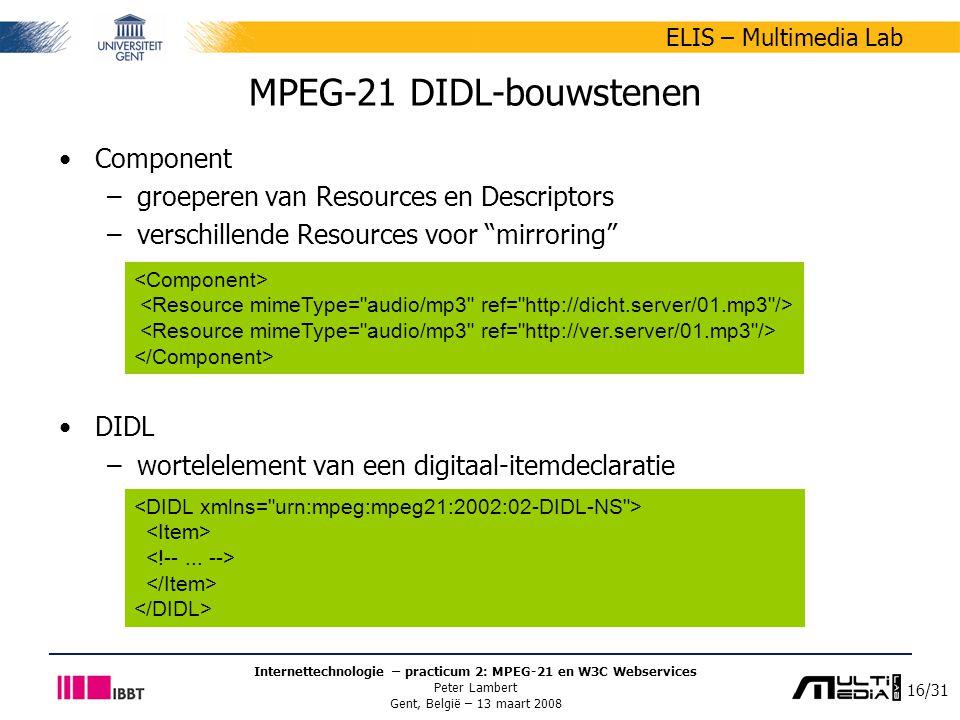 16/31 ELIS – Multimedia Lab Internettechnologie – practicum 2: MPEG-21 en W3C Webservices Peter Lambert Gent, België – 13 maart 2008 MPEG-21 DIDL-bouwstenen Component –groeperen van Resources en Descriptors –verschillende Resources voor mirroring DIDL –wortelelement van een digitaal-itemdeclaratie
