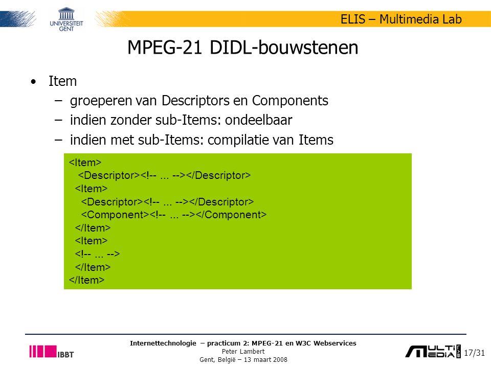 17/31 ELIS – Multimedia Lab Internettechnologie – practicum 2: MPEG-21 en W3C Webservices Peter Lambert Gent, België – 13 maart 2008 MPEG-21 DIDL-bouwstenen Item –groeperen van Descriptors en Components –indien zonder sub-Items: ondeelbaar –indien met sub-Items: compilatie van Items