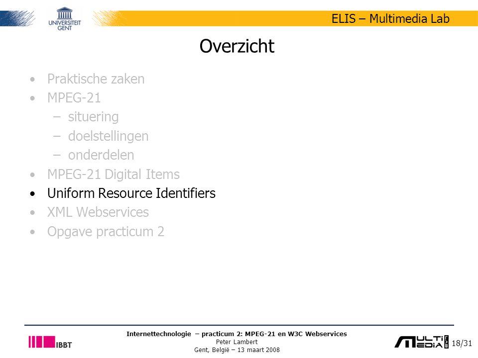 18/31 ELIS – Multimedia Lab Internettechnologie – practicum 2: MPEG-21 en W3C Webservices Peter Lambert Gent, België – 13 maart 2008 Overzicht Praktische zaken MPEG-21 –situering –doelstellingen –onderdelen MPEG-21 Digital Items Uniform Resource Identifiers XML Webservices Opgave practicum 2