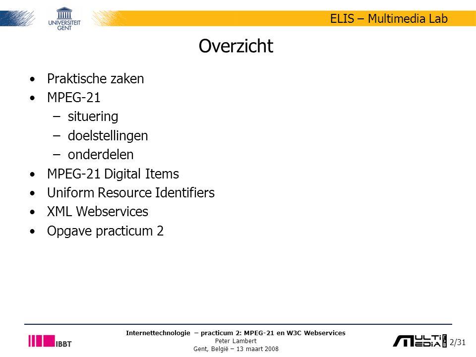 2/31 ELIS – Multimedia Lab Internettechnologie – practicum 2: MPEG-21 en W3C Webservices Peter Lambert Gent, België – 13 maart 2008 Overzicht Praktische zaken MPEG-21 –situering –doelstellingen –onderdelen MPEG-21 Digital Items Uniform Resource Identifiers XML Webservices Opgave practicum 2