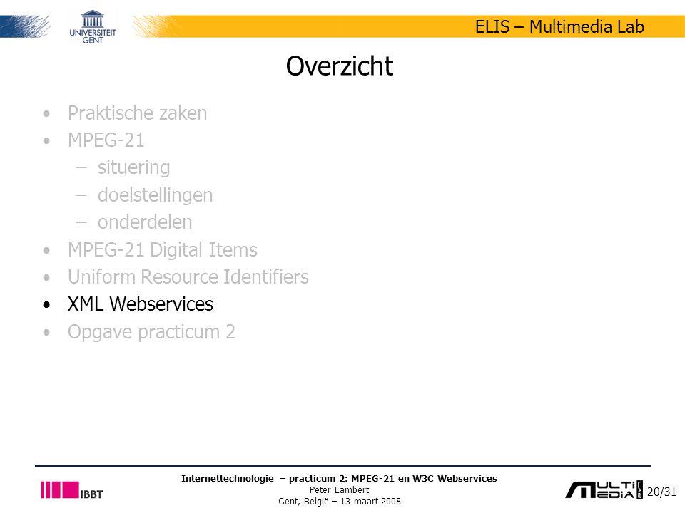 20/31 ELIS – Multimedia Lab Internettechnologie – practicum 2: MPEG-21 en W3C Webservices Peter Lambert Gent, België – 13 maart 2008 Overzicht Praktische zaken MPEG-21 –situering –doelstellingen –onderdelen MPEG-21 Digital Items Uniform Resource Identifiers XML Webservices Opgave practicum 2