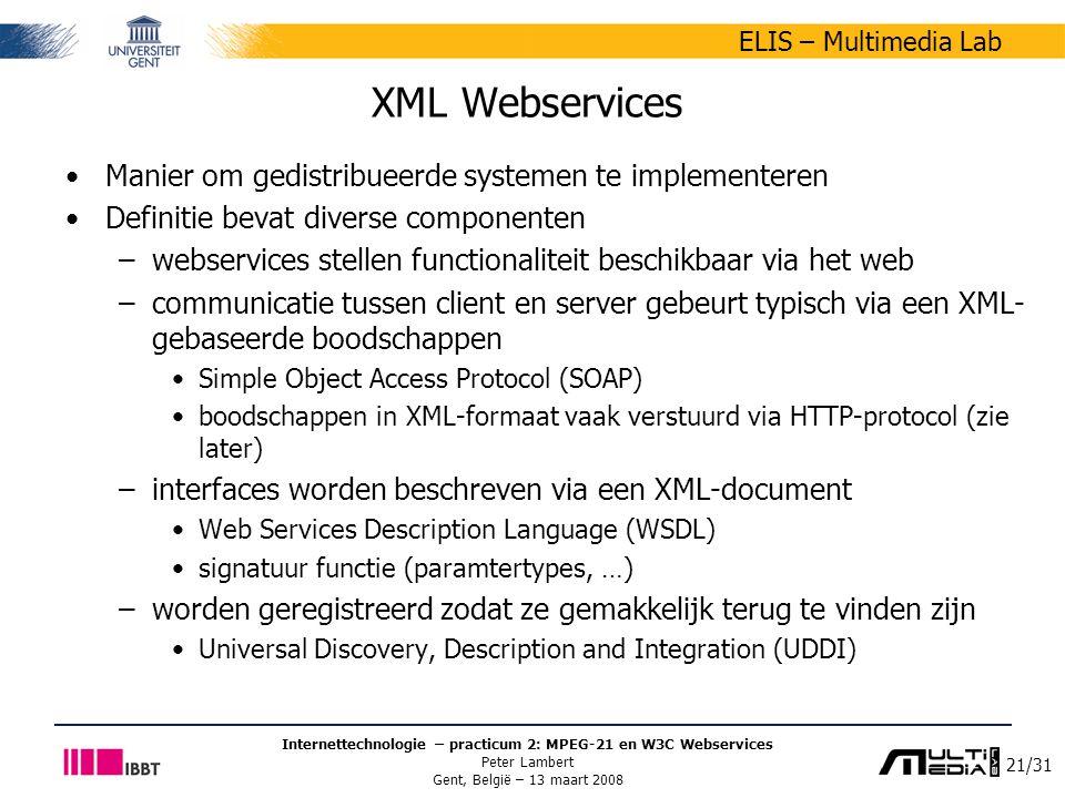 21/31 ELIS – Multimedia Lab Internettechnologie – practicum 2: MPEG-21 en W3C Webservices Peter Lambert Gent, België – 13 maart 2008 XML Webservices Manier om gedistribueerde systemen te implementeren Definitie bevat diverse componenten –webservices stellen functionaliteit beschikbaar via het web –communicatie tussen client en server gebeurt typisch via een XML- gebaseerde boodschappen Simple Object Access Protocol (SOAP) boodschappen in XML-formaat vaak verstuurd via HTTP-protocol (zie later) –interfaces worden beschreven via een XML-document Web Services Description Language (WSDL) signatuur functie (paramtertypes, …) –worden geregistreerd zodat ze gemakkelijk terug te vinden zijn Universal Discovery, Description and Integration (UDDI)