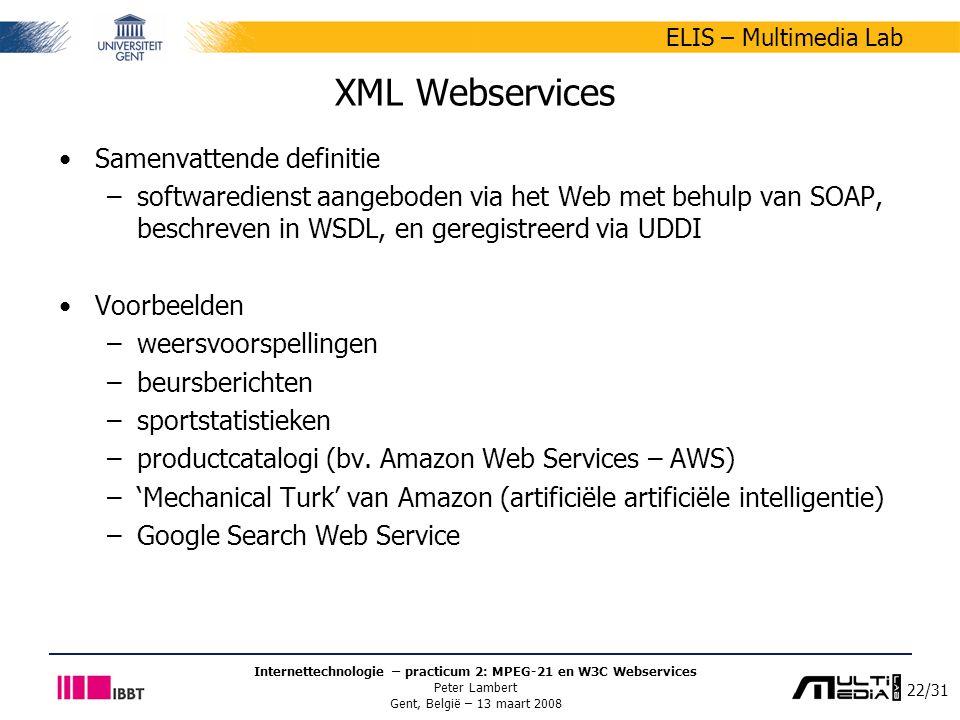 22/31 ELIS – Multimedia Lab Internettechnologie – practicum 2: MPEG-21 en W3C Webservices Peter Lambert Gent, België – 13 maart 2008 XML Webservices Samenvattende definitie –softwaredienst aangeboden via het Web met behulp van SOAP, beschreven in WSDL, en geregistreerd via UDDI Voorbeelden –weersvoorspellingen –beursberichten –sportstatistieken –productcatalogi (bv.