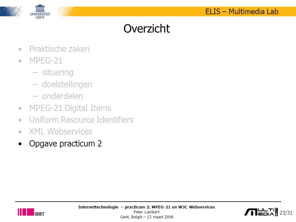 23/31 ELIS – Multimedia Lab Internettechnologie – practicum 2: MPEG-21 en W3C Webservices Peter Lambert Gent, België – 13 maart 2008 Overzicht Praktische zaken MPEG-21 –situering –doelstellingen –onderdelen MPEG-21 Digital Items Uniform Resource Identifiers XML Webservices Opgave practicum 2