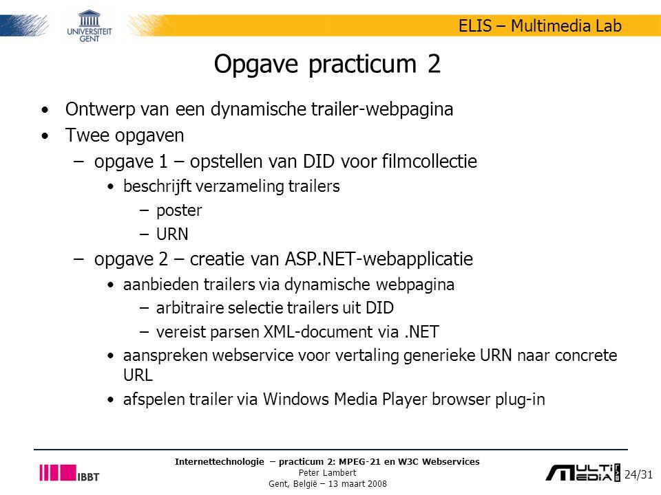 24/31 ELIS – Multimedia Lab Internettechnologie – practicum 2: MPEG-21 en W3C Webservices Peter Lambert Gent, België – 13 maart 2008 Opgave practicum 2 Ontwerp van een dynamische trailer-webpagina Twee opgaven –opgave 1 – opstellen van DID voor filmcollectie beschrijft verzameling trailers –poster –URN –opgave 2 – creatie van ASP.NET-webapplicatie aanbieden trailers via dynamische webpagina –arbitraire selectie trailers uit DID –vereist parsen XML-document via.NET aanspreken webservice voor vertaling generieke URN naar concrete URL afspelen trailer via Windows Media Player browser plug-in