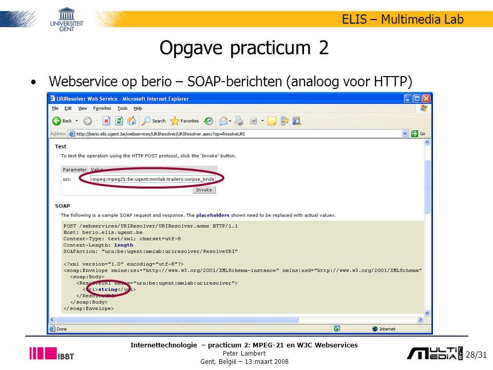 28/31 ELIS – Multimedia Lab Internettechnologie – practicum 2: MPEG-21 en W3C Webservices Peter Lambert Gent, België – 13 maart 2008 Opgave practicum 2 Webservice op berio – SOAP-berichten (analoog voor HTTP)