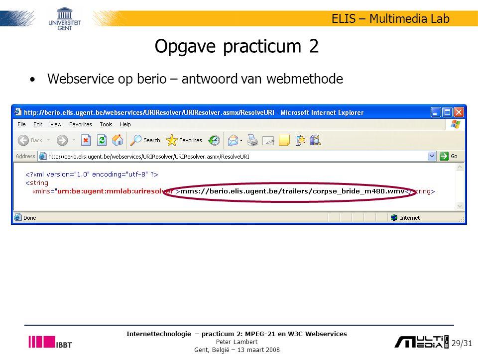 29/31 ELIS – Multimedia Lab Internettechnologie – practicum 2: MPEG-21 en W3C Webservices Peter Lambert Gent, België – 13 maart 2008 Opgave practicum 2 Webservice op berio – antwoord van webmethode