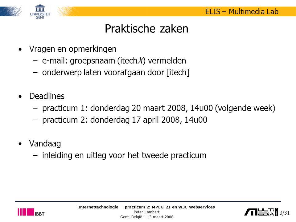 3/31 ELIS – Multimedia Lab Internettechnologie – practicum 2: MPEG-21 en W3C Webservices Peter Lambert Gent, België – 13 maart 2008 Praktische zaken Vragen en opmerkingen –e-mail: groepsnaam (itechX) vermelden –onderwerp laten voorafgaan door [itech] Deadlines –practicum 1: donderdag 20 maart 2008, 14u00 (volgende week) –practicum 2: donderdag 17 april 2008, 14u00 Vandaag –inleiding en uitleg voor het tweede practicum