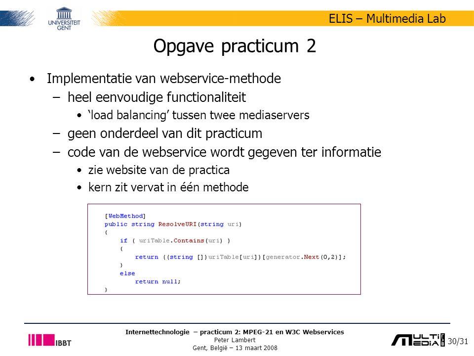 30/31 ELIS – Multimedia Lab Internettechnologie – practicum 2: MPEG-21 en W3C Webservices Peter Lambert Gent, België – 13 maart 2008 Opgave practicum 2 Implementatie van webservice-methode –heel eenvoudige functionaliteit 'load balancing' tussen twee mediaservers –geen onderdeel van dit practicum –code van de webservice wordt gegeven ter informatie zie website van de practica kern zit vervat in één methode