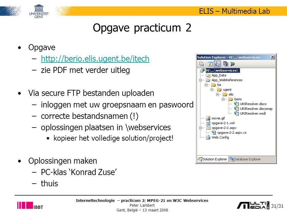 31/31 ELIS – Multimedia Lab Internettechnologie – practicum 2: MPEG-21 en W3C Webservices Peter Lambert Gent, België – 13 maart 2008 Opgave practicum 2 Opgave –http://berio.elis.ugent.be/itechhttp://berio.elis.ugent.be/itech –zie PDF met verder uitleg Via secure FTP bestanden uploaden –inloggen met uw groepsnaam en paswoord –correcte bestandsnamen (!) –oplossingen plaatsen in \webservices kopieer het volledige solution/project.