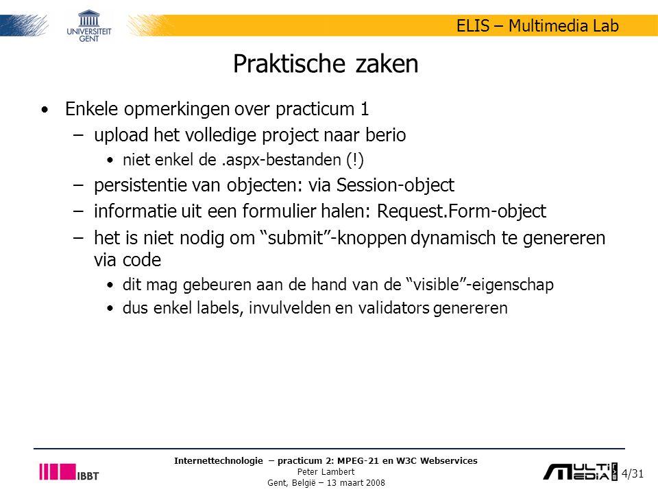 4/31 ELIS – Multimedia Lab Internettechnologie – practicum 2: MPEG-21 en W3C Webservices Peter Lambert Gent, België – 13 maart 2008 Praktische zaken Enkele opmerkingen over practicum 1 –upload het volledige project naar berio niet enkel de.aspx-bestanden (!) –persistentie van objecten: via Session-object –informatie uit een formulier halen: Request.Form-object –het is niet nodig om submit -knoppen dynamisch te genereren via code dit mag gebeuren aan de hand van de visible -eigenschap dus enkel labels, invulvelden en validators genereren
