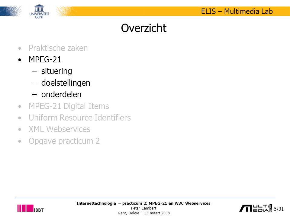 5/31 ELIS – Multimedia Lab Internettechnologie – practicum 2: MPEG-21 en W3C Webservices Peter Lambert Gent, België – 13 maart 2008 Overzicht Praktische zaken MPEG-21 –situering –doelstellingen –onderdelen MPEG-21 Digital Items Uniform Resource Identifiers XML Webservices Opgave practicum 2