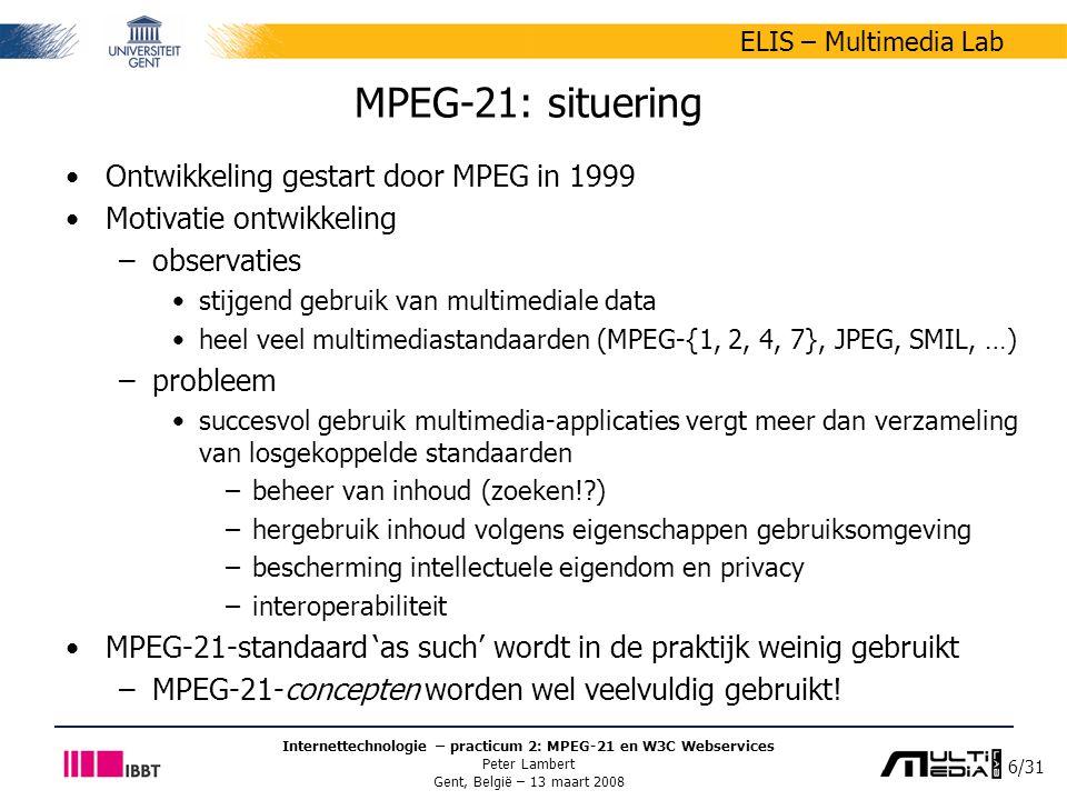 6/31 ELIS – Multimedia Lab Internettechnologie – practicum 2: MPEG-21 en W3C Webservices Peter Lambert Gent, België – 13 maart 2008 MPEG-21: situering Ontwikkeling gestart door MPEG in 1999 Motivatie ontwikkeling –observaties stijgend gebruik van multimediale data heel veel multimediastandaarden (MPEG-{1, 2, 4, 7}, JPEG, SMIL, …) –probleem succesvol gebruik multimedia-applicaties vergt meer dan verzameling van losgekoppelde standaarden –beheer van inhoud (zoeken! ) –hergebruik inhoud volgens eigenschappen gebruiksomgeving –bescherming intellectuele eigendom en privacy –interoperabiliteit MPEG-21-standaard 'as such' wordt in de praktijk weinig gebruikt –MPEG-21-concepten worden wel veelvuldig gebruikt!
