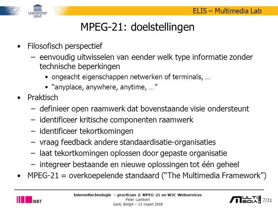7/31 ELIS – Multimedia Lab Internettechnologie – practicum 2: MPEG-21 en W3C Webservices Peter Lambert Gent, België – 13 maart 2008 MPEG-21: doelstellingen Filosofisch perspectief –eenvoudig uitwisselen van eender welk type informatie zonder technische beperkingen ongeacht eigenschappen netwerken of terminals, … anyplace, anywhere, anytime, … Praktisch –definieer open raamwerk dat bovenstaande visie ondersteunt –identificeer kritische componenten raamwerk –identificeer tekortkomingen –vraag feedback andere standaardisatie-organisaties –laat tekortkomingen oplossen door gepaste organisatie –integreer bestaande en nieuwe oplossingen tot één geheel MPEG-21 = overkoepelende standaard ( The Multimedia Framework )