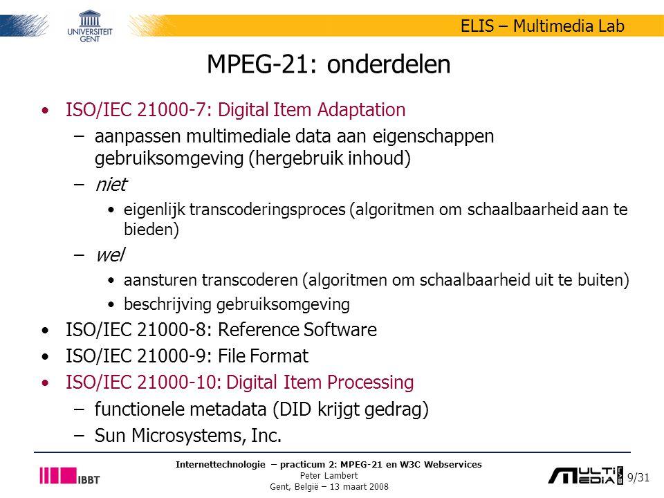 9/31 ELIS – Multimedia Lab Internettechnologie – practicum 2: MPEG-21 en W3C Webservices Peter Lambert Gent, België – 13 maart 2008 MPEG-21: onderdelen ISO/IEC 21000-7: Digital Item Adaptation –aanpassen multimediale data aan eigenschappen gebruiksomgeving (hergebruik inhoud) –niet eigenlijk transcoderingsproces (algoritmen om schaalbaarheid aan te bieden) –wel aansturen transcoderen (algoritmen om schaalbaarheid uit te buiten) beschrijving gebruiksomgeving ISO/IEC 21000-8: Reference Software ISO/IEC 21000-9: File Format ISO/IEC 21000-10: Digital Item Processing –functionele metadata (DID krijgt gedrag) –Sun Microsystems, Inc.