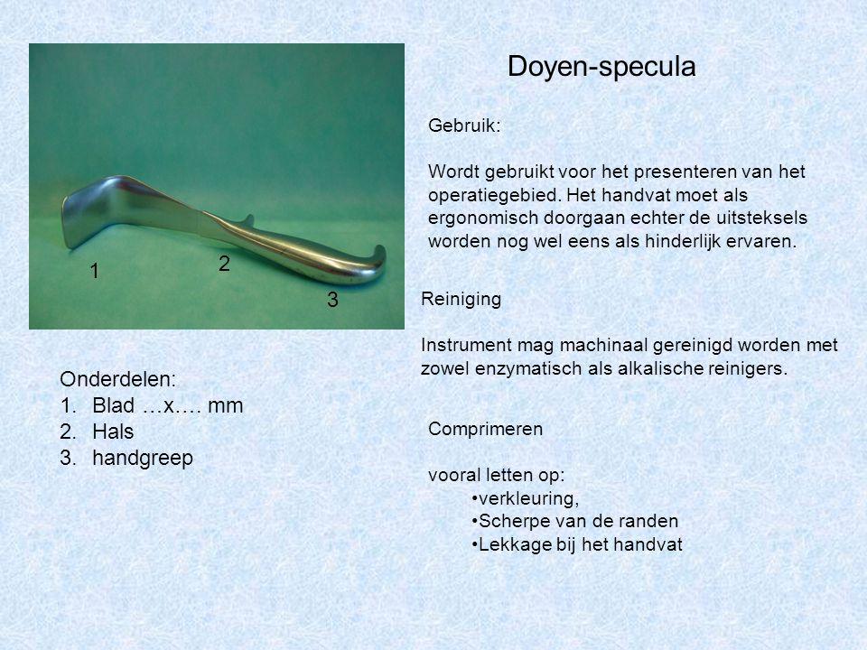 Doyen-specula 1 2 3 Onderdelen: 1.Blad …x…. mm 2.Hals 3.handgreep Gebruik: Wordt gebruikt voor het presenteren van het operatiegebied. Het handvat moe