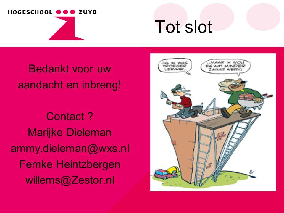 Tot slot Bedankt voor uw aandacht en inbreng! Contact ? Marijke Dieleman ammy.dieleman@wxs.nl Femke Heintzbergen willems@Zestor.nl
