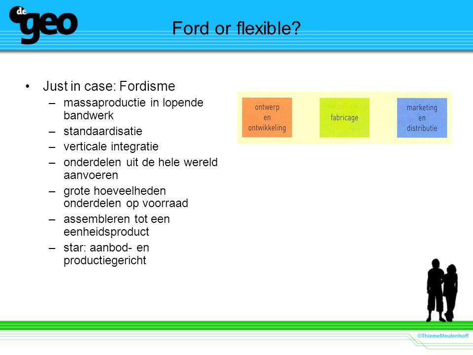 Ford or flexible? Just in case: Fordisme –massaproductie in lopende bandwerk –standaardisatie –verticale integratie –onderdelen uit de hele wereld aan
