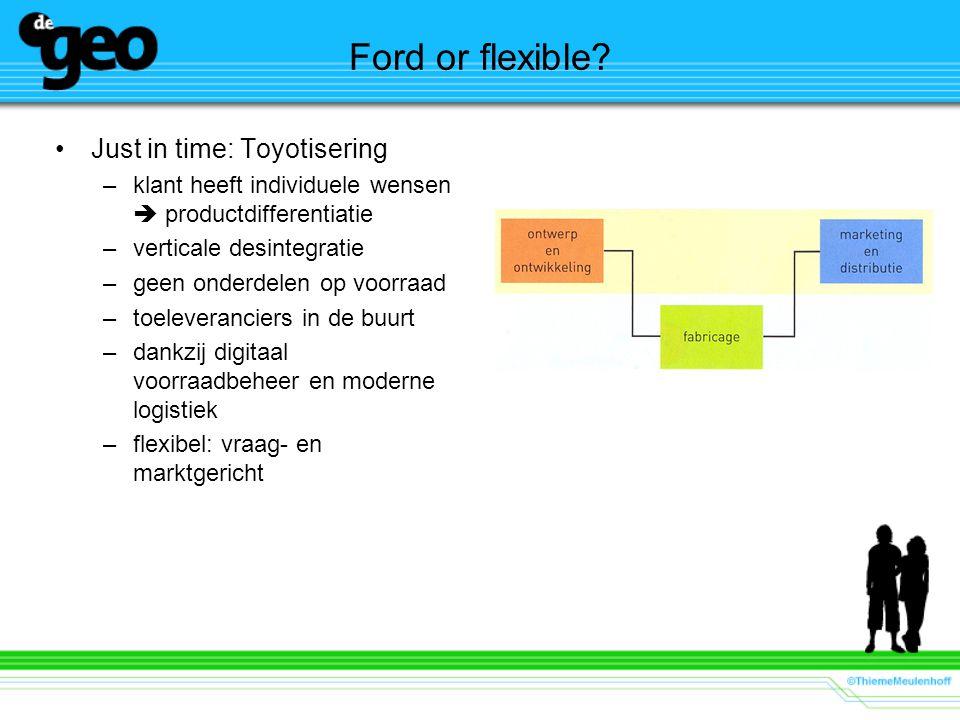 Ford or flexible? Just in time: Toyotisering –klant heeft individuele wensen  productdifferentiatie –verticale desintegratie –geen onderdelen op voor