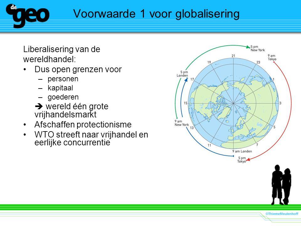 Voorwaarde 1 voor globalisering Liberalisering van de wereldhandel: Dus open grenzen voor –personen –kapitaal –goederen  wereld één grote vrijhandelsmarkt Afschaffen protectionisme WTO streeft naar vrijhandel en eerlijke concurrentie