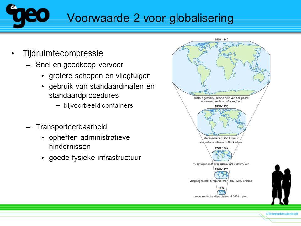 Voorwaarde 2 voor globalisering Tijdruimtecompressie –Snel en goedkoop vervoer grotere schepen en vliegtuigen gebruik van standaardmaten en standaardprocedures –bijvoorbeeld containers –Transporteerbaarheid opheffen administratieve hindernissen goede fysieke infrastructuur