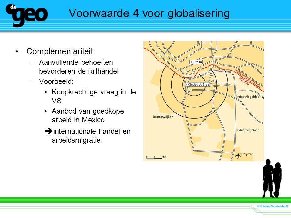 Voorwaarde 4 voor globalisering Complementariteit –Aanvullende behoeften bevorderen de ruilhandel –Voorbeeld: Koopkrachtige vraag in de VS Aanbod van