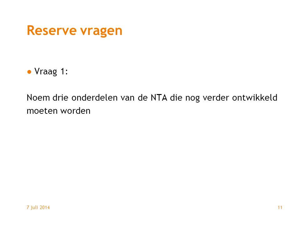 7 juli 201411 Reserve vragen ●Vraag 1: Noem drie onderdelen van de NTA die nog verder ontwikkeld moeten worden