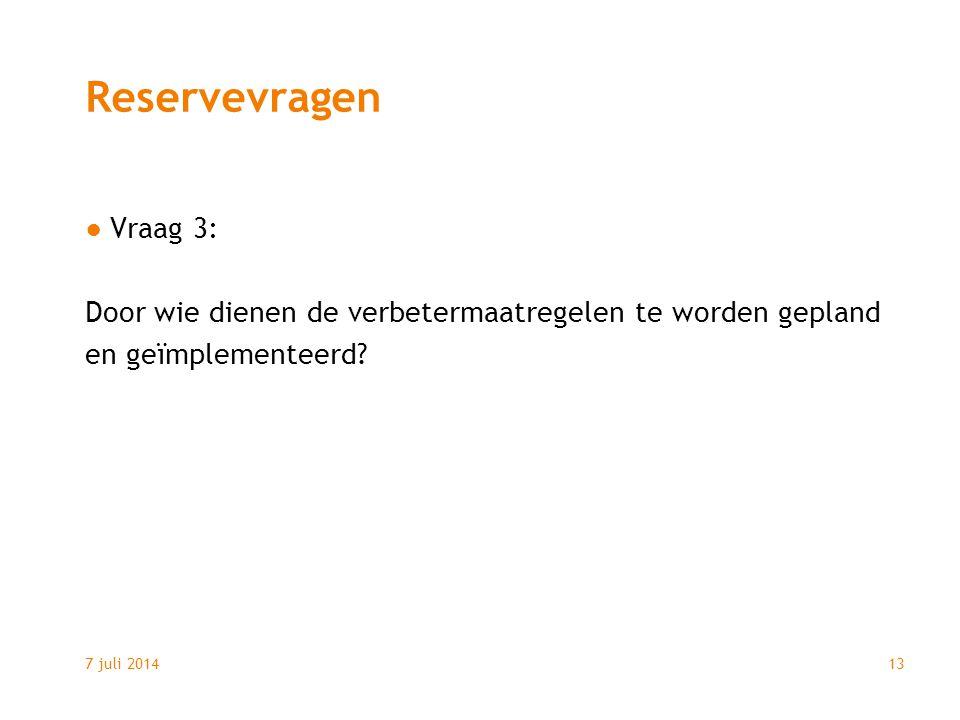 7 juli 201413 Reservevragen ●Vraag 3: Door wie dienen de verbetermaatregelen te worden gepland en geïmplementeerd